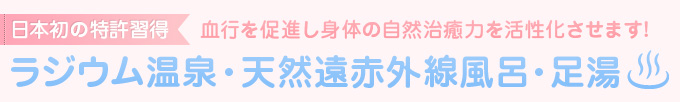 日本初の特許習得 ラジウム温泉・天然遠赤外線風呂・足湯